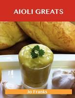 Aioli Greats: Delicious Aioli Recipes, the Top 47 Aioli Recipes (Paperback)