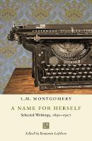 A Name for Herself: Selected Writings, 1891-1917 - The L.M. Montgomery Library (Hardback)