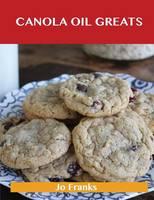 Canola Oil Greats: Delicious Canola Oil Recipes, the Top 79 Canola Oil Recipes (Paperback)