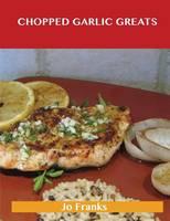 Chopped Garlic Greats: Delicious Chopped Garlic Recipes, the Top 98 Chopped Garlic Recipes (Paperback)