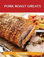 Pork Roast Greats: Delicious Pork Roast Recipes, the Top 55 Pork Roast Recipes (Paperback)