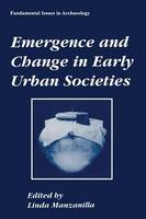 Emergence and Change in Early Urban Societies - Fundamental Issues in Archaeology (Paperback)