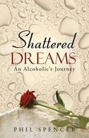 Shattered Dreams: An Alcoholic's Journey (Paperback)
