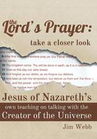 The Lord's Prayer: Take a Closer Look: Jesus of Nazareth's Own Teaching on Talking with the Creator of the Universe (Hardback)
