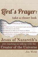 The Lord's Prayer: Take a Closer Look: Jesus of Nazareth's Own Teaching on Talking with the Creator of the Universe (Paperback)