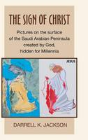 The Sign of Christ: Pictures on the Surface of the Saudi Arabian Peninsula Created by God, Hidden for Millennia (Hardback)
