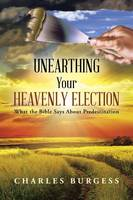 Unearthing Your Heavenly Election: What the Bible Says about Predestination (Paperback)