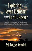 Exploring the Seven Elements of the Lord's Prayer: A Thought-Provoking Journey Into the Practical and Biblical Principles of the Prayer Given to Us by Christ Jesus (Paperback)