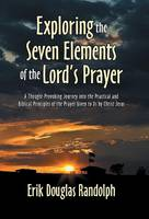 Exploring the Seven Elements of the Lord's Prayer: A Thought-Provoking Journey Into the Practical and Biblical Principles of the Prayer Given to Us by Christ Jesus (Hardback)