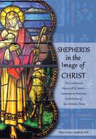 Shepherds in the Image of Christ: The Centennial History of St. John's Assumption Seminary Archdiocese of San Antonio, Texas (Hardback)