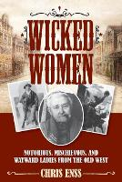 Wicked Women: Notorious, Mischievous, and Wayward Ladies from the Old West (Paperback)