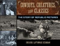 Cowboys, Creatures, and Classics: The Story of Republic Pictures (Hardback)