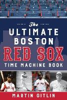 The Ultimate Boston Red Sox Time Machine Book
