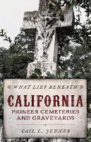 What Lies Beneath: California Pioneer Cemeteries and Graveyards (Paperback)
