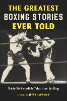 The Greatest Boxing Stories Ever Told: Thirty-Six Incredible Tales From The Ring - Greatest (Paperback)