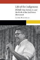Life of the Indigenous Mind: Vine Deloria Jr. and the Birth of the Red Power Movement - New Visions in Native American and Indigenous Studies (Hardback)