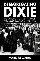 Desegregating Dixie: The Catholic Church in the South and Desegregation, 1945-1992 (Hardback)