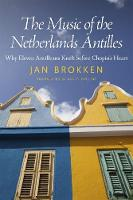 The Music of the Netherlands Antilles: Why Eleven Antilleans Knelt before Chopin's Heart - Caribbean Studies Series (Paperback)