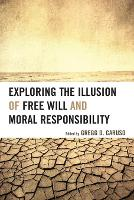 Exploring the Illusion of Free Will and Moral Responsibility (Paperback)
