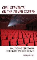 Civil Servants on the Silver Screen: Hollywood's Depiction of Government and Bureaucrats - Politics, Literature, & Film (Hardback)