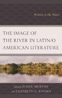 The Image of the River in Latin/o American Literature: Written in the Water - Ecocritical Theory and Practice (Hardback)