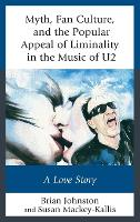 Myth, Fan Culture, and the Popular Appeal of Liminality in the Music of U2: A Love Story - Communication Perspectives in Popular Culture (Hardback)