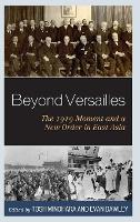 Beyond Versailles: The 1919 Moment and a New Order in East Asia (Hardback)