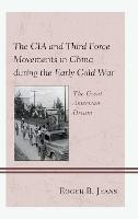 The CIA and Third Force Movements in China during the Early Cold War: The Great American Dream (Hardback)