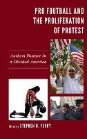 Pro Football and the Proliferation of Protest: Anthem Posture in a Divided America - Lexington Studies in Political Communication (Hardback)