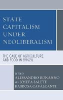 State Capitalism under Neoliberalism: The Case of Agriculture and Food in Brazil (Hardback)