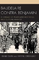 Baudelaire Contra Benjamin: A Critique of Politicized Aesthetics and Cultural Marxism - Politics, Literature, & Film (Hardback)