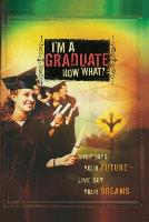 I'm a Graduate Now What?: Step Into Your Future-Live Out Your Dreams (Paperback)