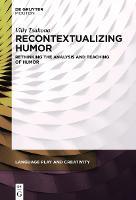 Recontextualizing Humor: Rethinking the Analysis and Teaching of Humor - Language Play and Creativity (Hardback)