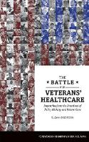 The Battle for Veterans' Healthcare: Dispatches from the Front Lines of Policy Making and Patient Care (Paperback)