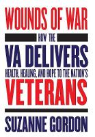 Wounds of War: How the VA Delivers Health, Healing, and Hope to the Nation's Veterans - The Culture and Politics of Health Care Work (Hardback)