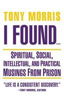 I Found ...: Spiritual, Social, Intellectual, and Practical Musings from Prison (Paperback)