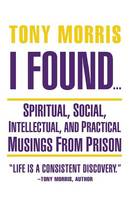 I Found ...: Spiritual, Social, Intellectual, and Practical Musings from Prison (Hardback)