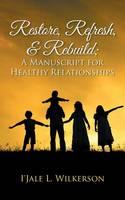 Restore, Refresh, & Rebuild; A Manuscript for Healthy Relationships (Paperback)