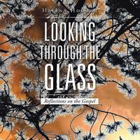 Looking Through the Glass: Reflections on the Gospel (Paperback)