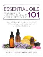 Essential Oils 101: Your Guide to Understanding and Using Essential Oils (Paperback)