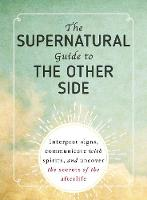 The Supernatural Guide to the Other Side: Interpret signs, communicate with spirits, and uncover the secrets of the afterlife (Paperback)