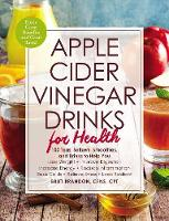 Apple Cider Vinegar Drinks for Health: 100 Teas, Seltzers, Smoothies, and Drinks to Help You * Lose Weight * Improve Digestion * Increase Energy * Reduce Inflammation * Ease Colds * Relieve Stress * Look Radiant - For Health (Paperback)