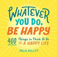Whatever You Do, Be Happy: 400 Things to Think & Do for a Happy Life (Hardback)