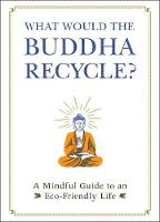 What Would the Buddha Recycle?: A Mindful Guide to an Eco-Friendly Life (Hardback)