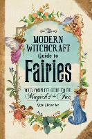 The Modern Witchcraft Guide to Fairies: Your Complete Guide to the Magick of the Fae - Modern Witchcraft (Hardback)