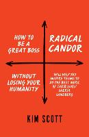 Radical Candor: How to Get What You Want by Saying What You Mean (Hardback)