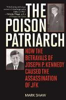 The Poison Patriarch: How the Betrayals of Joseph P. Kennedy Caused the Assassination of JFK (Paperback)