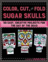 Color, Cut, and Fold Sugar Skulls: 30 Easy, Creative Projects for the Day of the Dead (Paperback)