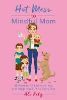 Hot Mess to Mindful Mom: 40 Ways to Find Balance and Joy in Your Every Day - Hot Mess to Mindful Mom (Paperback)