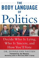 The Body Language of Politics: Deciding Who is Lying, Who is Sincere, and How You'll Vote (Paperback)